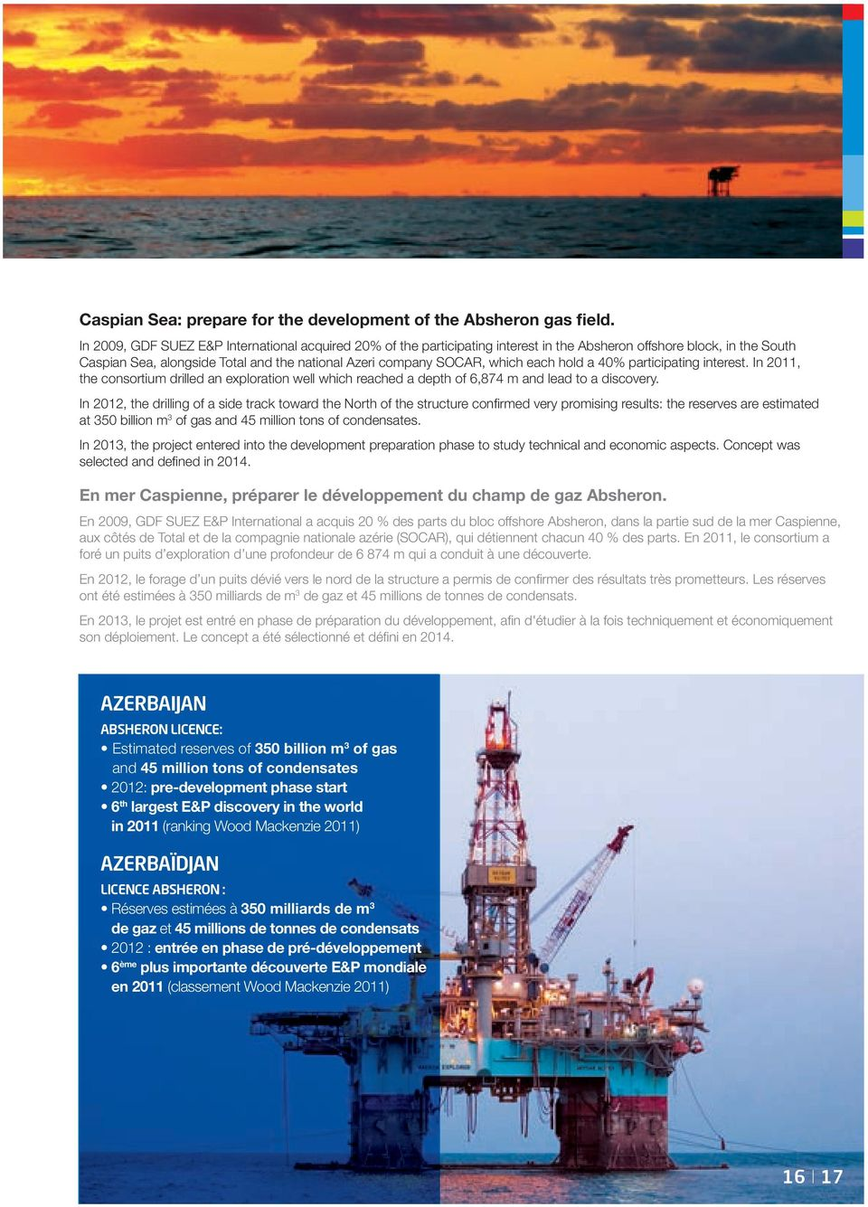 each hold a 40% participating interest. In 2011, the consortium drilled an exploration well which reached a depth of 6,874 m and lead to a discovery.