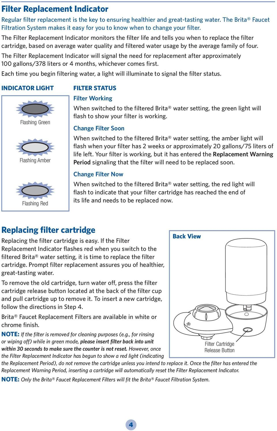 The Filter Replacement Indicator monitors the filter life and tells you when to replace the filter cartridge, based on average water quality and filtered water usage by the average family of four.