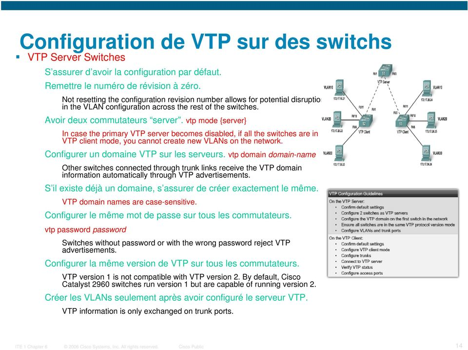 vtp mode {server} In case the primary VTP server becomes disabled, if all the switches are in VTP client mode, you cannot create new VLANs on the network. Configurer un domaine VTP sur les serveurs.