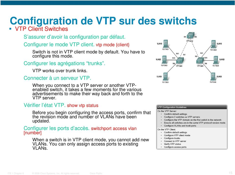 When you connect to a VTP server or another VTPenabled switch, it takes a few moments for the various advertisements to make their way back and forth to the VTP server. Vérifier l état VTP.