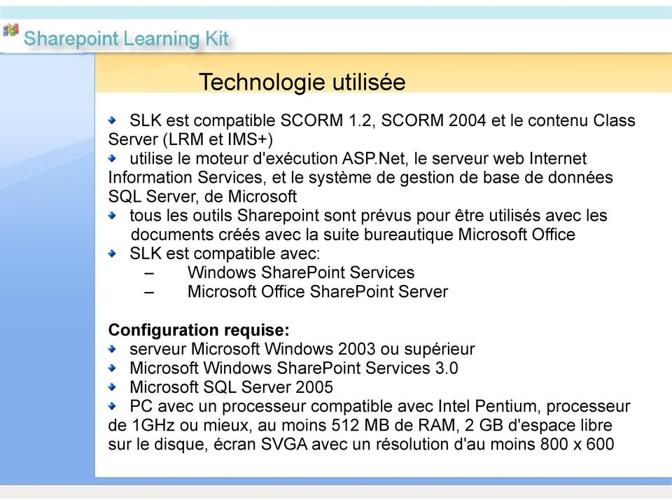 créés avec la suite bureautique Microsoft Office SLK est compatible avec: Windows SharePoint Services Microsoft Office SharePoint Server Configuration requise: serveur Microsoft Windows 2003 ou