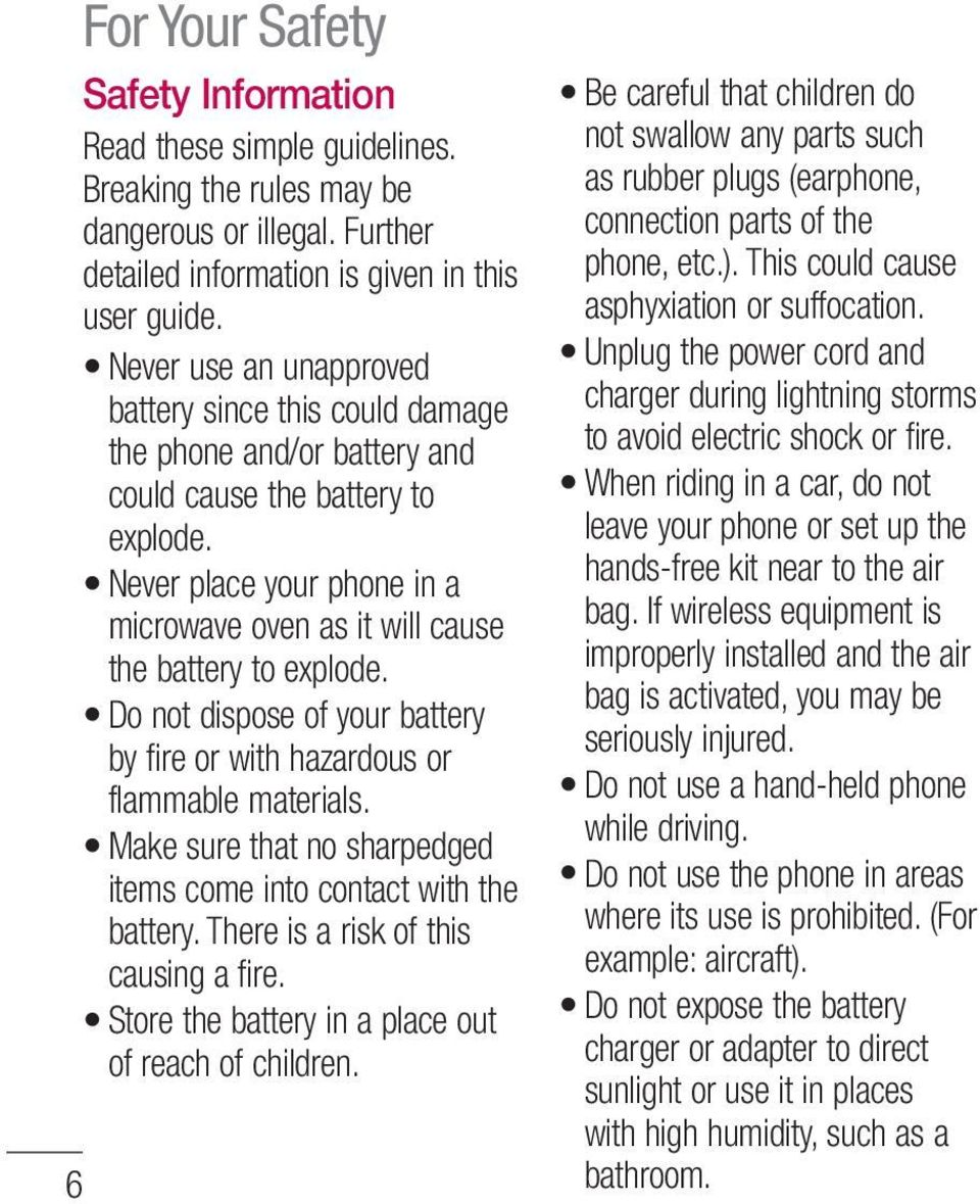 Never place your phone in a microwave oven as it will cause the battery to explode. Do not dispose of your battery by fire or with hazardous or flammable materials.