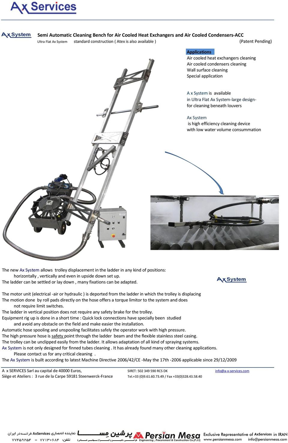 System is high efficiency cleaning device with low water volume consummation The new Ax System allows trolley displacement in the ladder in any kind of positions: horizontally, vertically and even in
