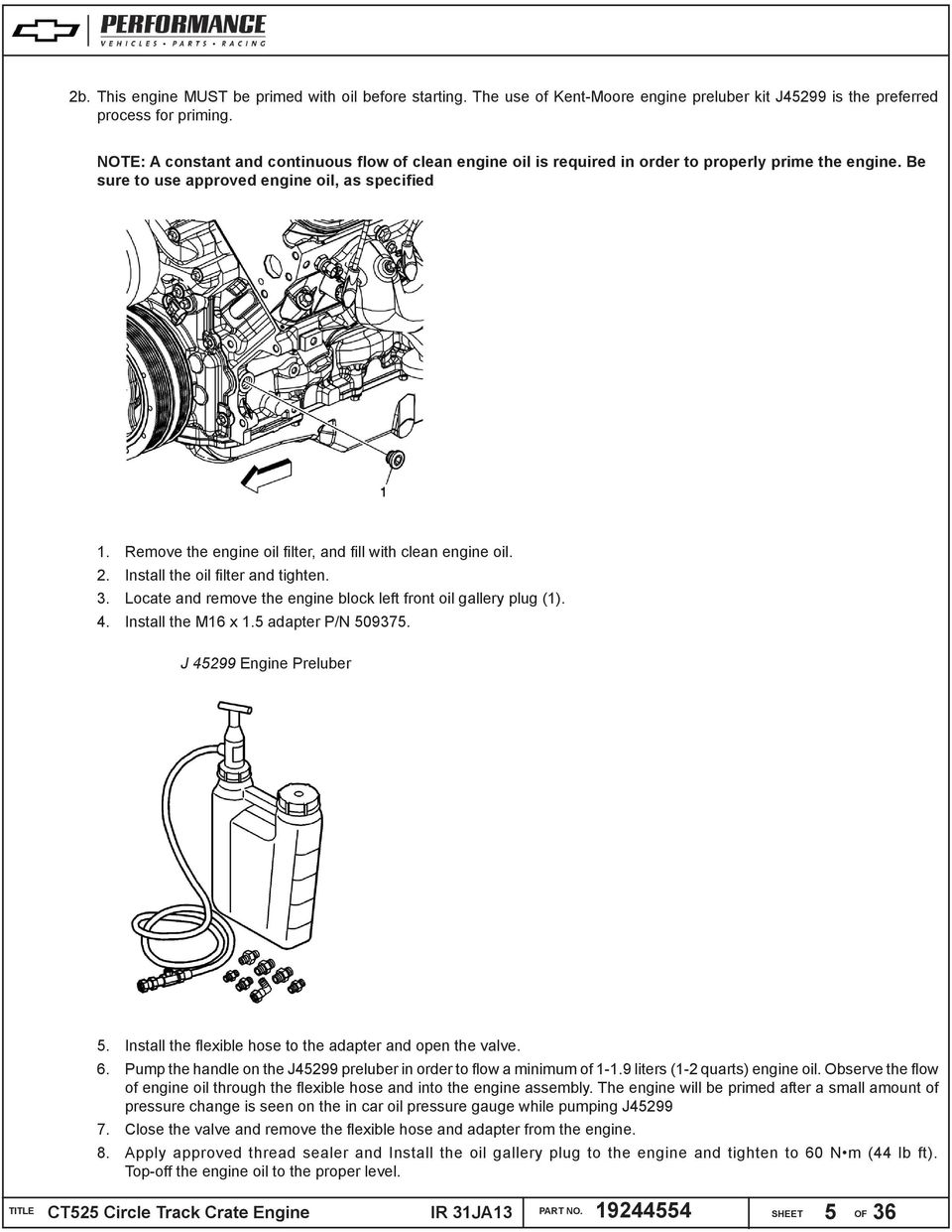 Remove the engine oil filter, and fill with clean engine oil. 2. Install the oil filter and tighten. 3. Locate and remove the engine block left front oil gallery plug (1). 4. Install the M16 x 1.