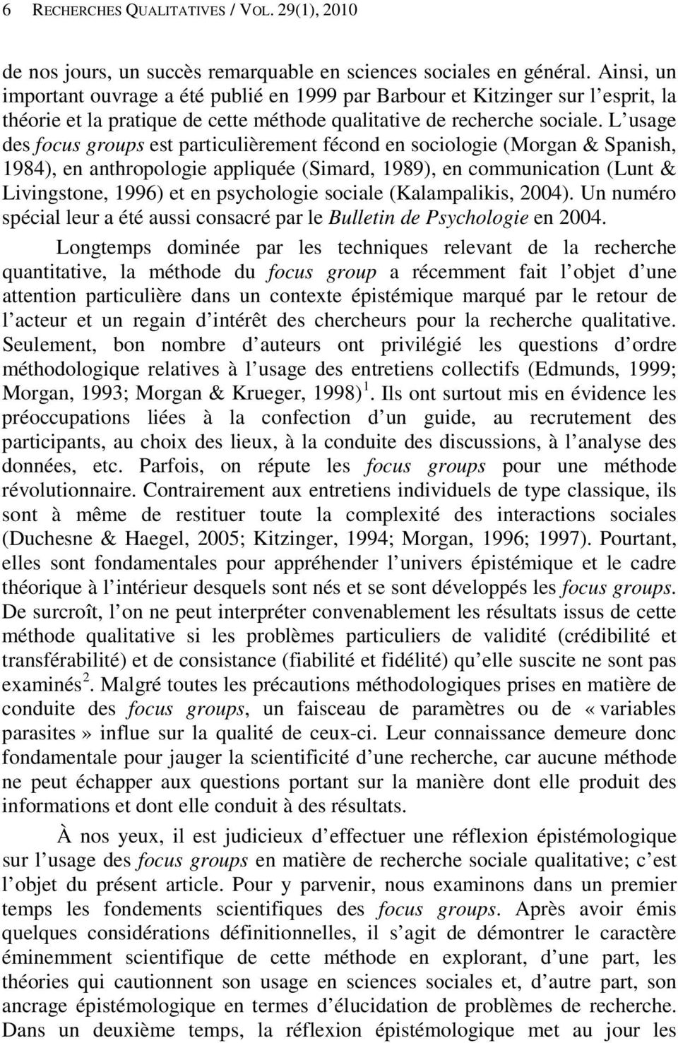 L usage des focus groups est particulièrement fécond en sociologie (Morgan & Spanish, 1984), en anthropologie appliquée (Simard, 1989), en communication (Lunt & Livingstone, 1996) et en psychologie