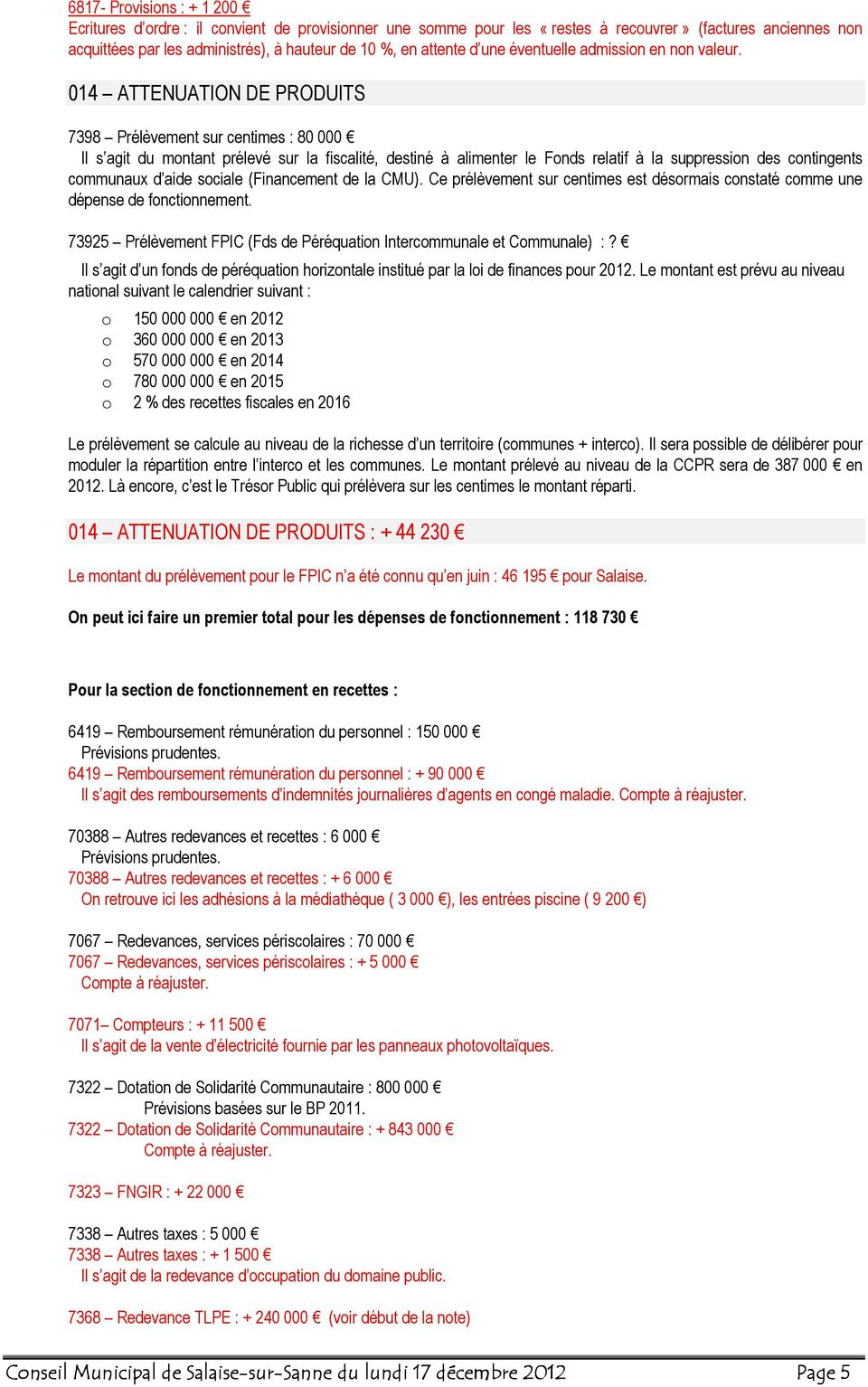 014 ATTENUATION DE PRODUITS 7398 Prélèvement sur centimes : 80 000 Il s agit du montant prélevé sur la fiscalité, destiné à alimenter le Fonds relatif à la suppression des contingents communaux d