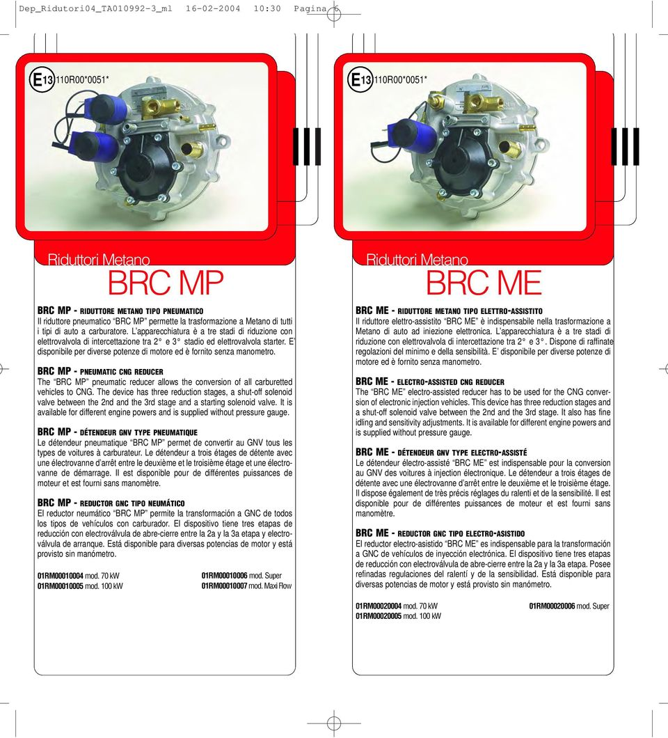 E disponibile per diverse potenze di motore ed è fornito senza manometro. BRC MP - PNEUMATIC CNG REDUCER The BRC MP pneumatic reducer allows the conversion of all carburetted vehicles to CNG.