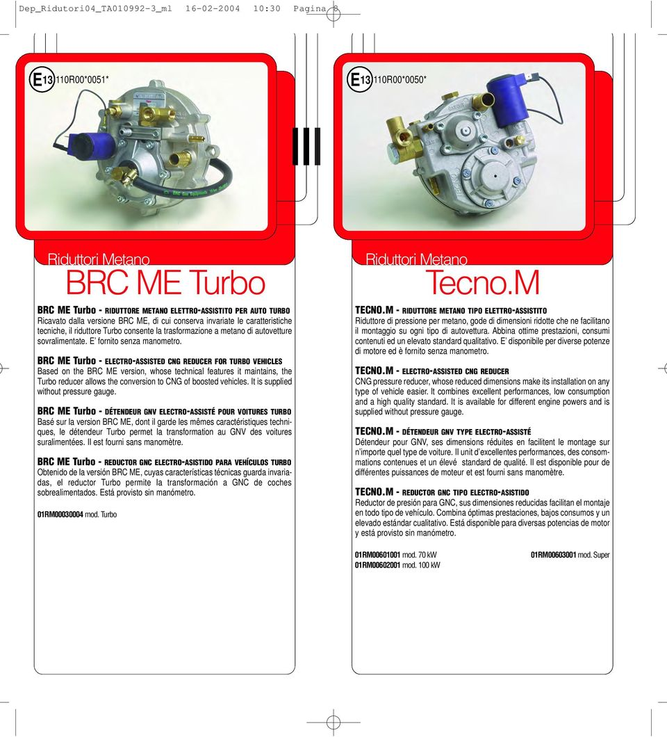 BRC ME Turbo - ELECTRO-ASSISTED CNG REDUCER FOR TURBO VEHICLES Based on the BRC ME version, whose technical features it maintains, the Turbo reducer allows the conversion to CNG of boosted vehicles.