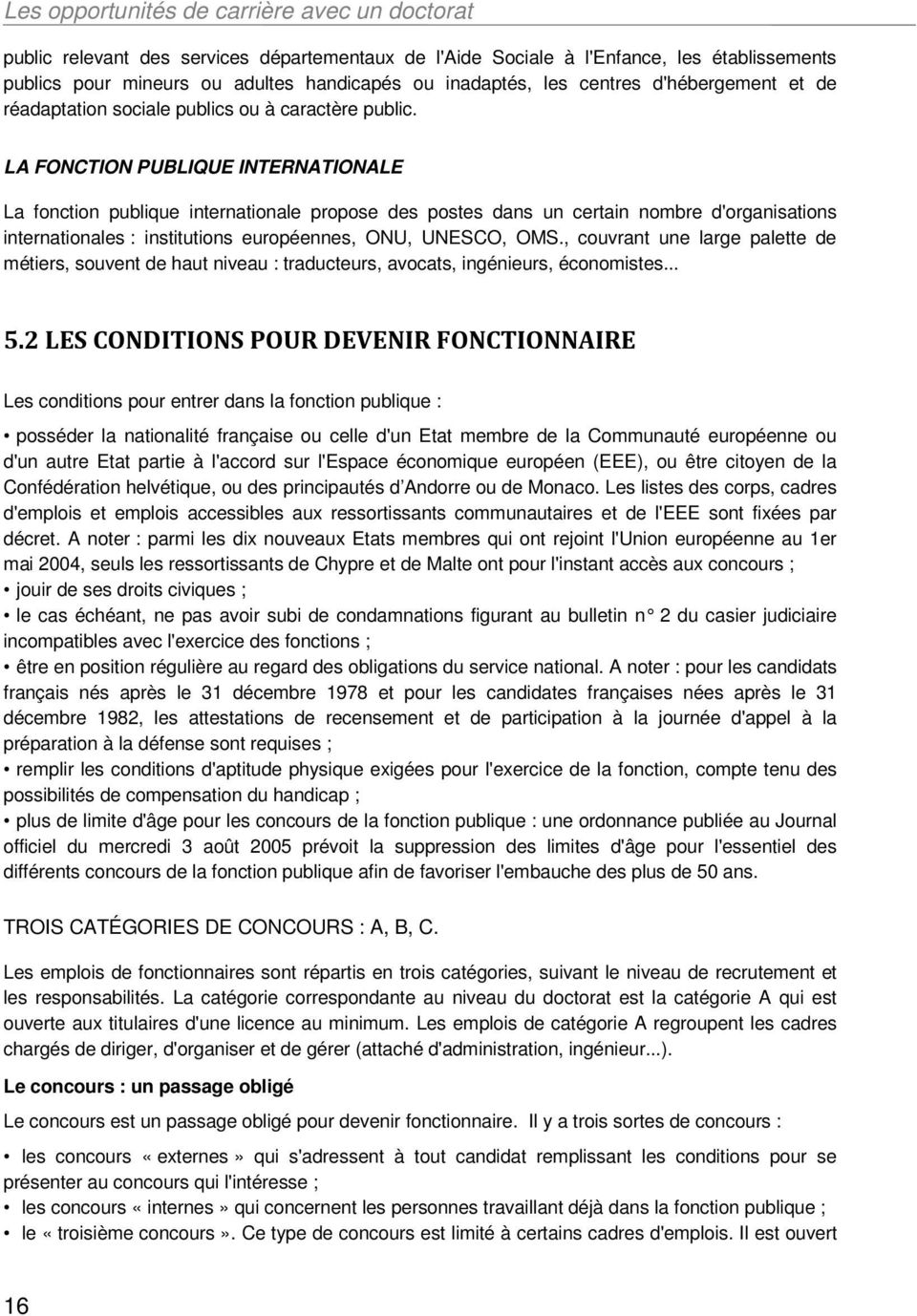 LA FONCTION PUBLIQUE INTERNATIONALE La fonction publique internationale propose des postes dans un certain nombre d'organisations internationales : institutions européennes, ONU, UNESCO, OMS.