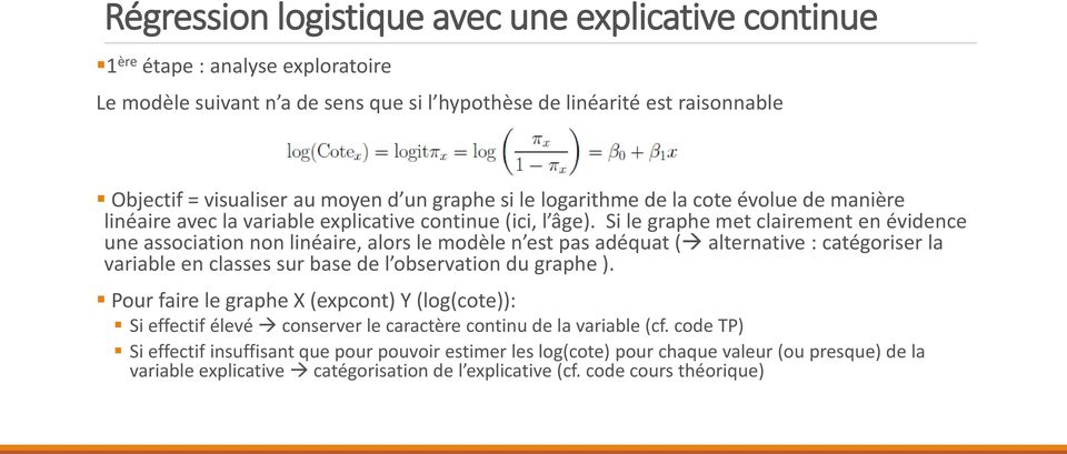 Si le graphe met clairement en évidence une association non linéaire, alors le modèle n est pas adéquat ( alternative : catégoriser la variable en classes sur base de l observation du graphe ).