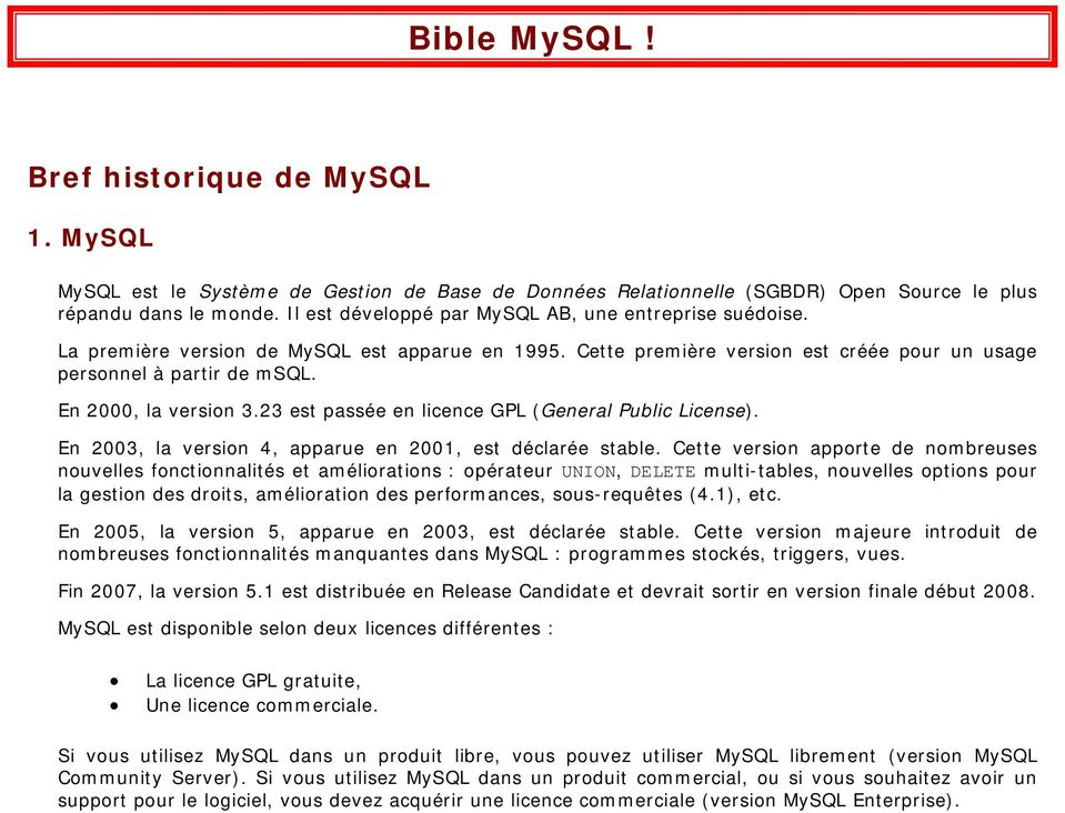 En 2000, la version 3.23 est passée en licence GPL (General Public License). En 2003, la version 4, apparue en 2001, est déclarée stable.
