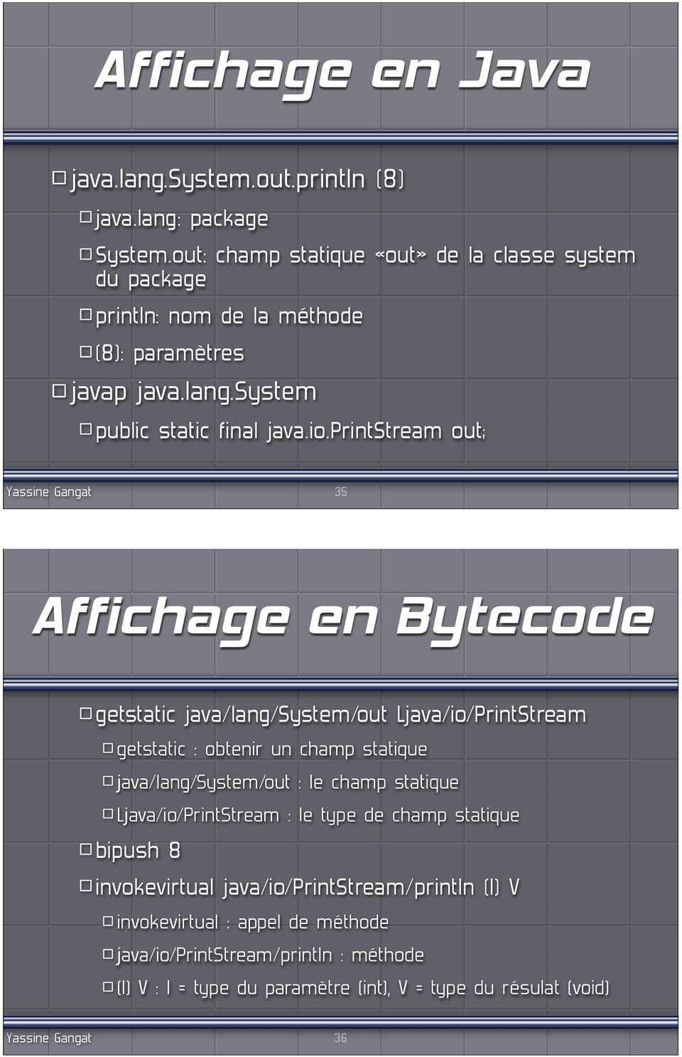 printstream out; 35 Affichage en Bytecode getstatic java/lang/system/out Ljava/io/PrintStream getstatic : obtenir un champ statique java/lang/system/out : le