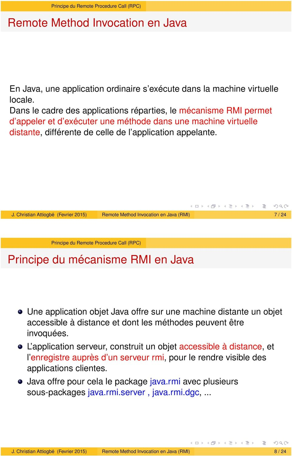 Christian Attiogbé (Fevrier 2015) Remote Method Invocation en Java (RMI) 7 / 24 Principe du mécanisme RMI en Java Une application objet Java offre sur une machine distante un objet accessible à