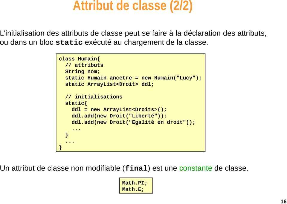 "class Humain{ // attributs String nom; static Humain ancetre = new Humain(""Lucy""); static ArrayList<Droit> ddl; //"