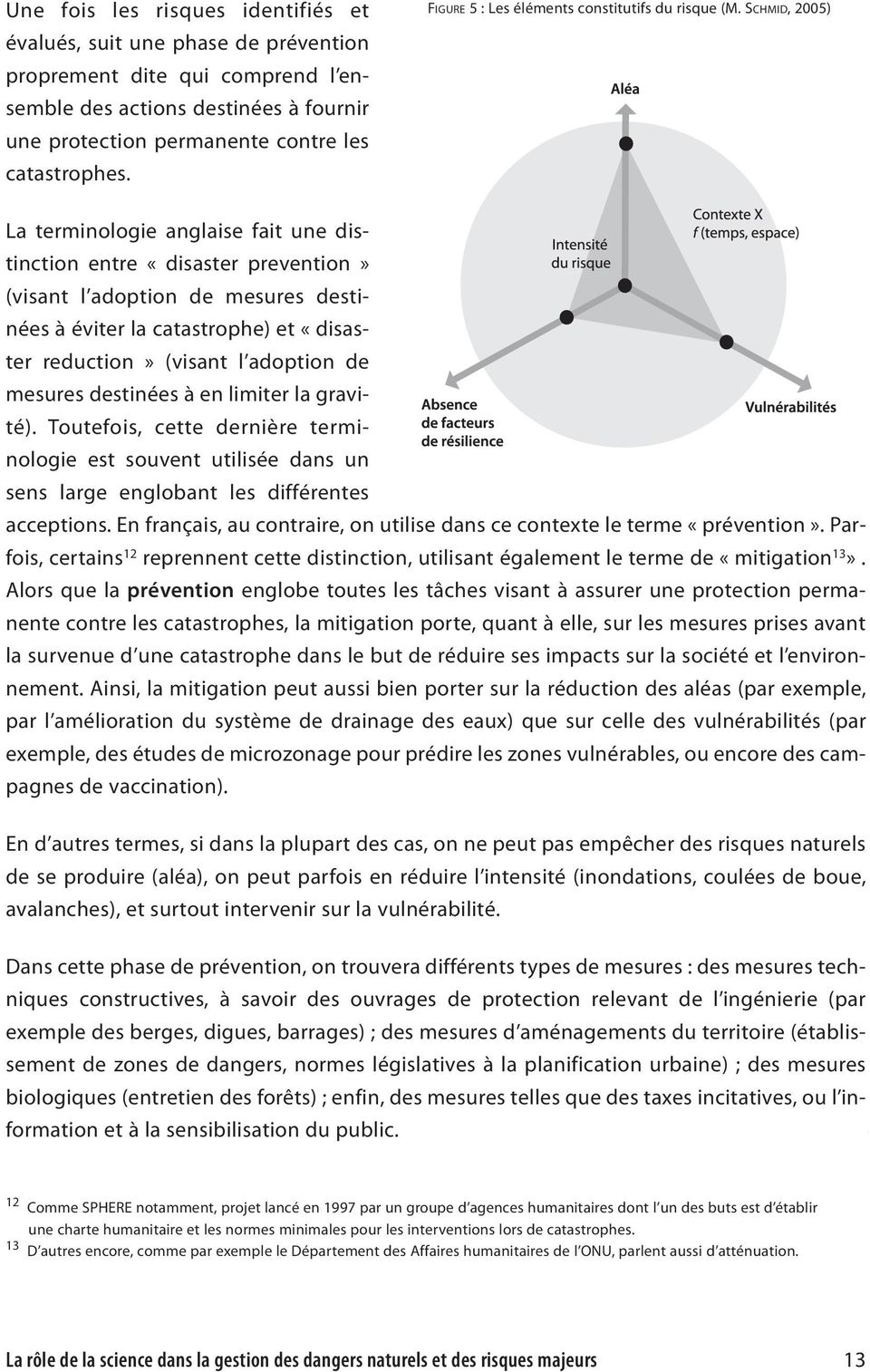 SCHMID, 2005) La terminologie anglaise fait une distinction entre «disaster prevention» (visant l adoption de mesures destinées à éviter la catastrophe) et «disaster reduction» (visant l adoption de