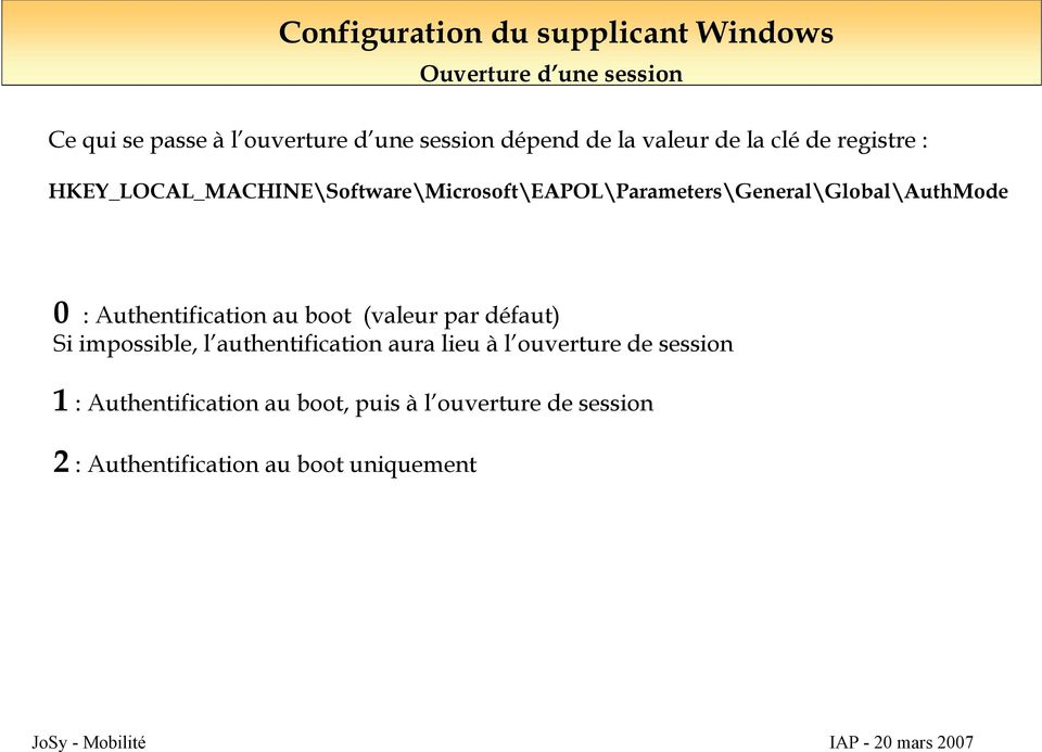 HKEY_LOCAL_MACHINE\Software\Microsoft\EAPOL\Parameters\General\Global\AuthMode 0 : Authentification au boot