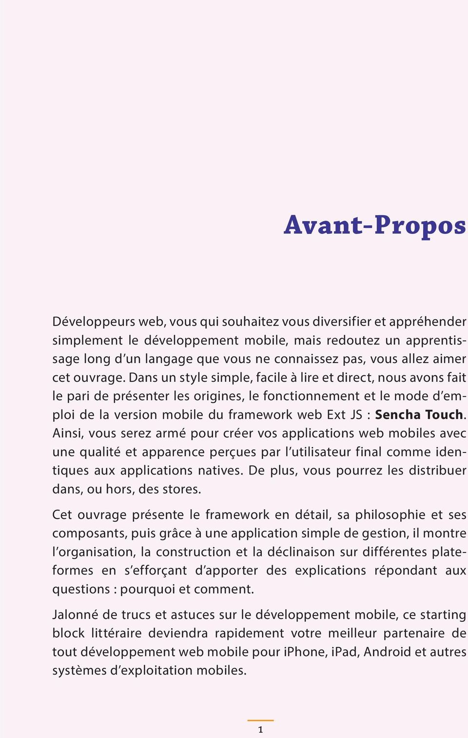 Dans un style simple, facile à lire et direct, nous avons fait le pari de présenter les origines, le fonctionnement et le mode d emploi de la version mobile du framework web Ext JS : Sencha Touch.