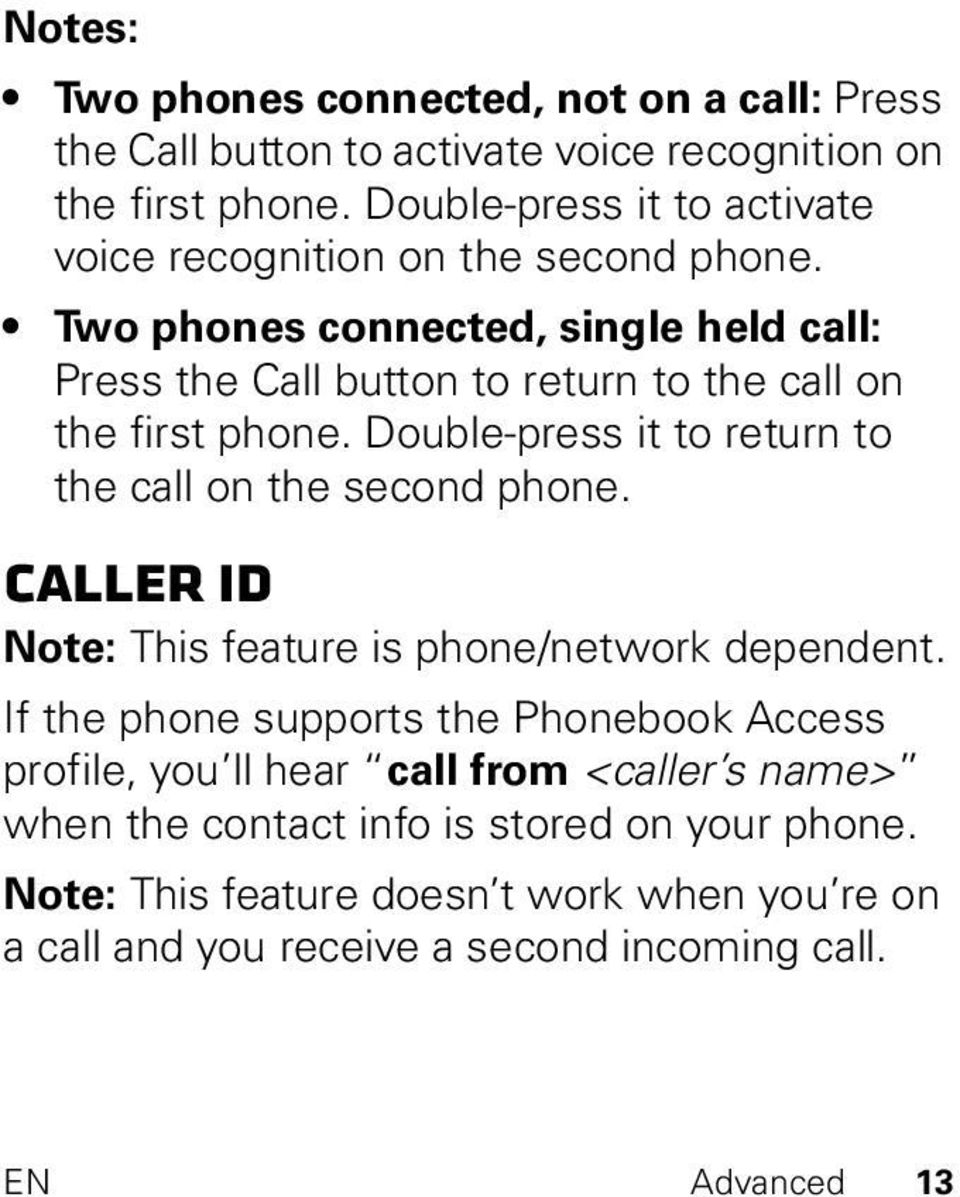 Two phones connected, single held call: Press the Call button to return to the call on the first phone. Double-press it to return to the call on the second phone.