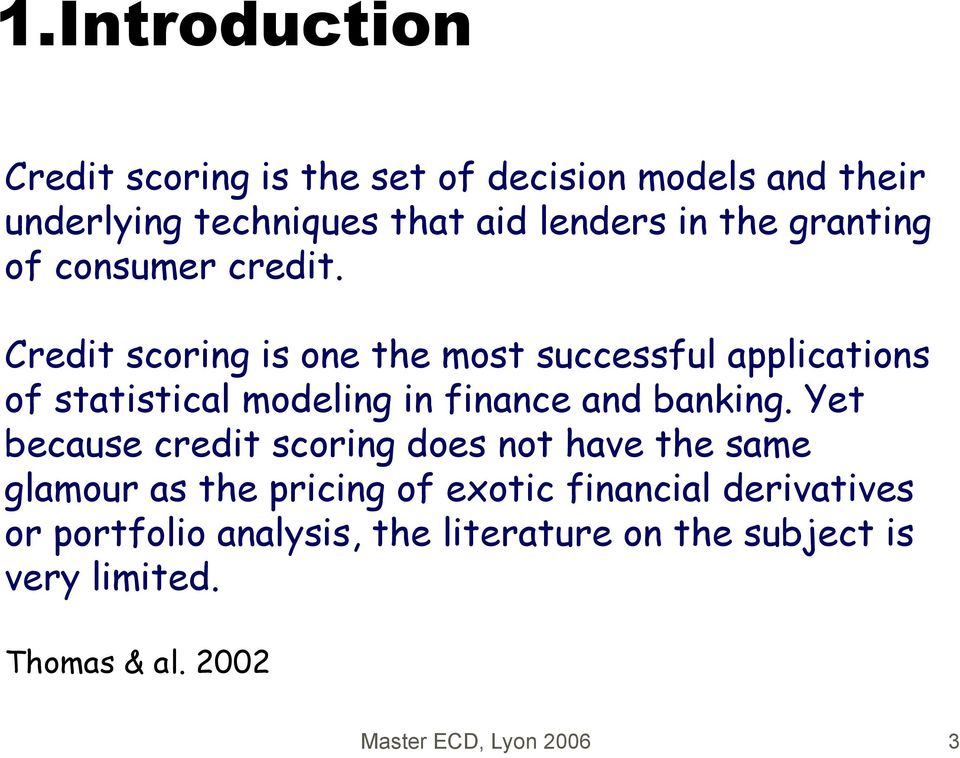 Credit scoring is one the most successful applications of statistical modeling in finance and banking.