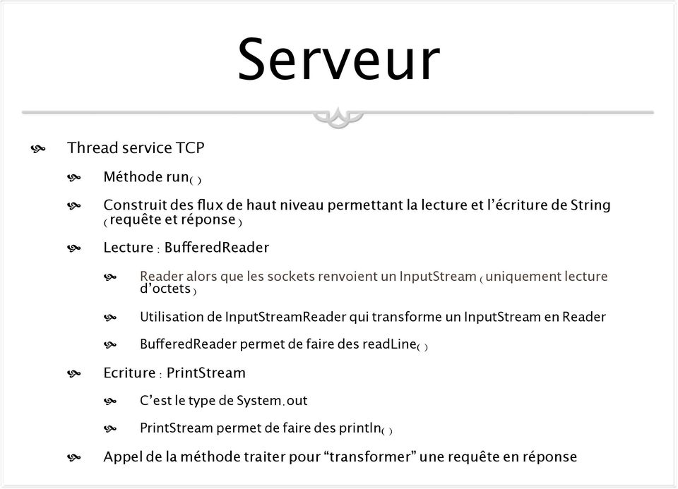 InputStreamReader qui transforme un InputStream en Reader BufferedReader permet de faire des readline() Ecriture : PrintStream C est