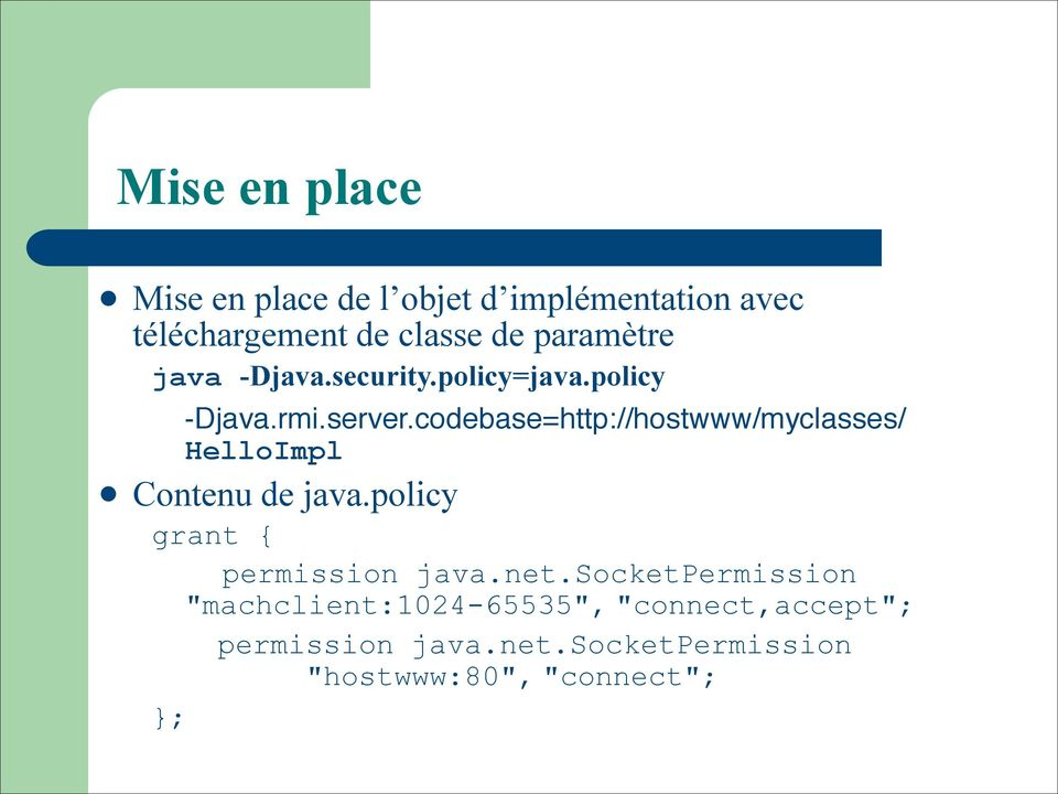 codebase=http://hostwww/myclasses/ HelloImpl l Contenu de java.policy grant { permission java.