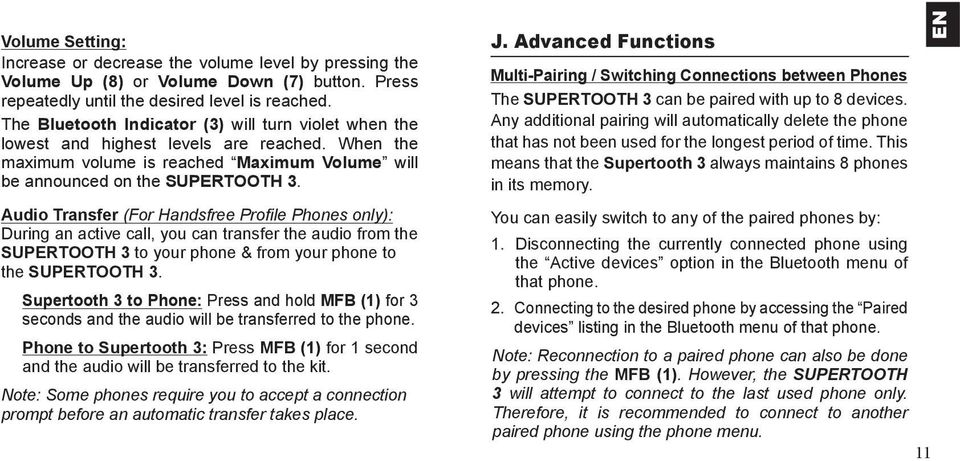 Audio Transfer (For Handsfree Profi le Phones only): During an active call, you can transfer the audio from the SUPERTOOTH 3 to your phone & from your phone to the SUPERTOOTH 3.