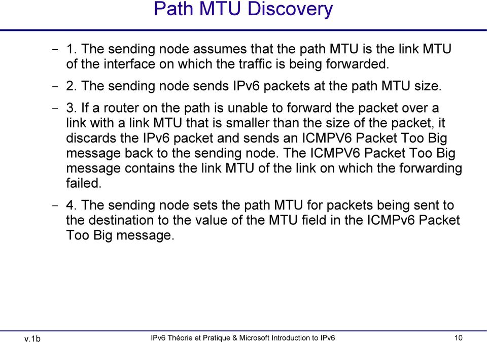 If a router on the path is unable to forward the packet over a link with a link MTU that is smaller than the size of the packet, it discards the IPv6 packet and sends an ICMPV6 Packet
