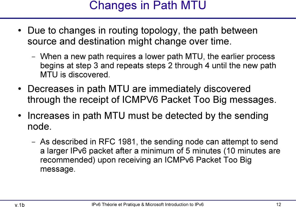 Decreases in path MTU are immediately discovered through the receipt of ICMPV6 Packet Too Big messages. Increases in path MTU must be detected by the sending node.