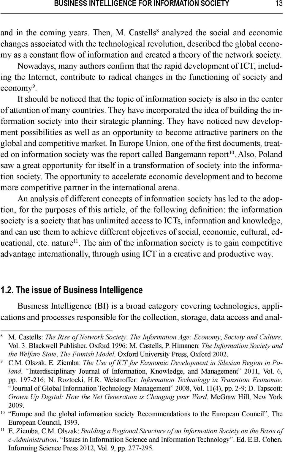 society. Nowadays, many authors confirm that the rapid development of ICT, including the Internet, contribute to radical changes in the functioning of society and economy 9.
