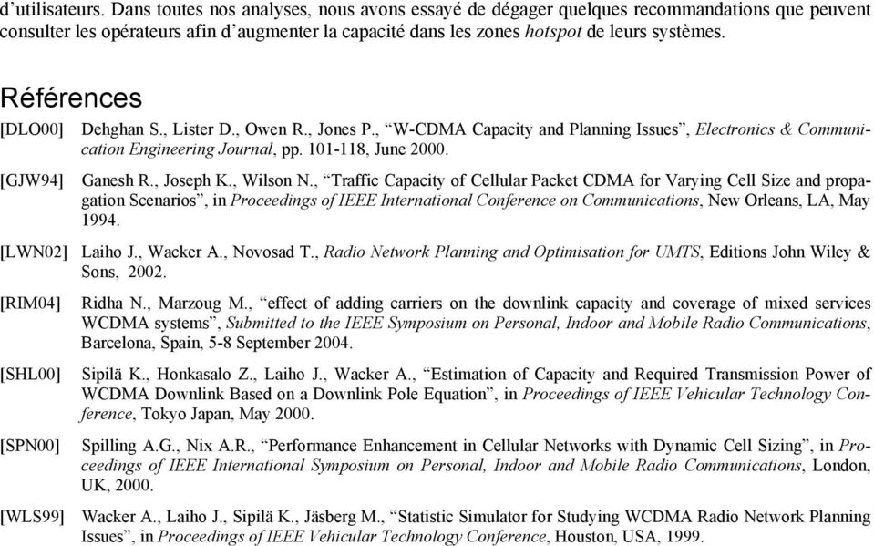 Références [DLO] Dehghan S., Lister D., Owen R., Jones P., W-CDMA Capacity and Planning Issues, Electronics & Communication Engineering Journal, pp. 11-11, June. [GJW9] Ganesh R., Joseph K., Wilson N.