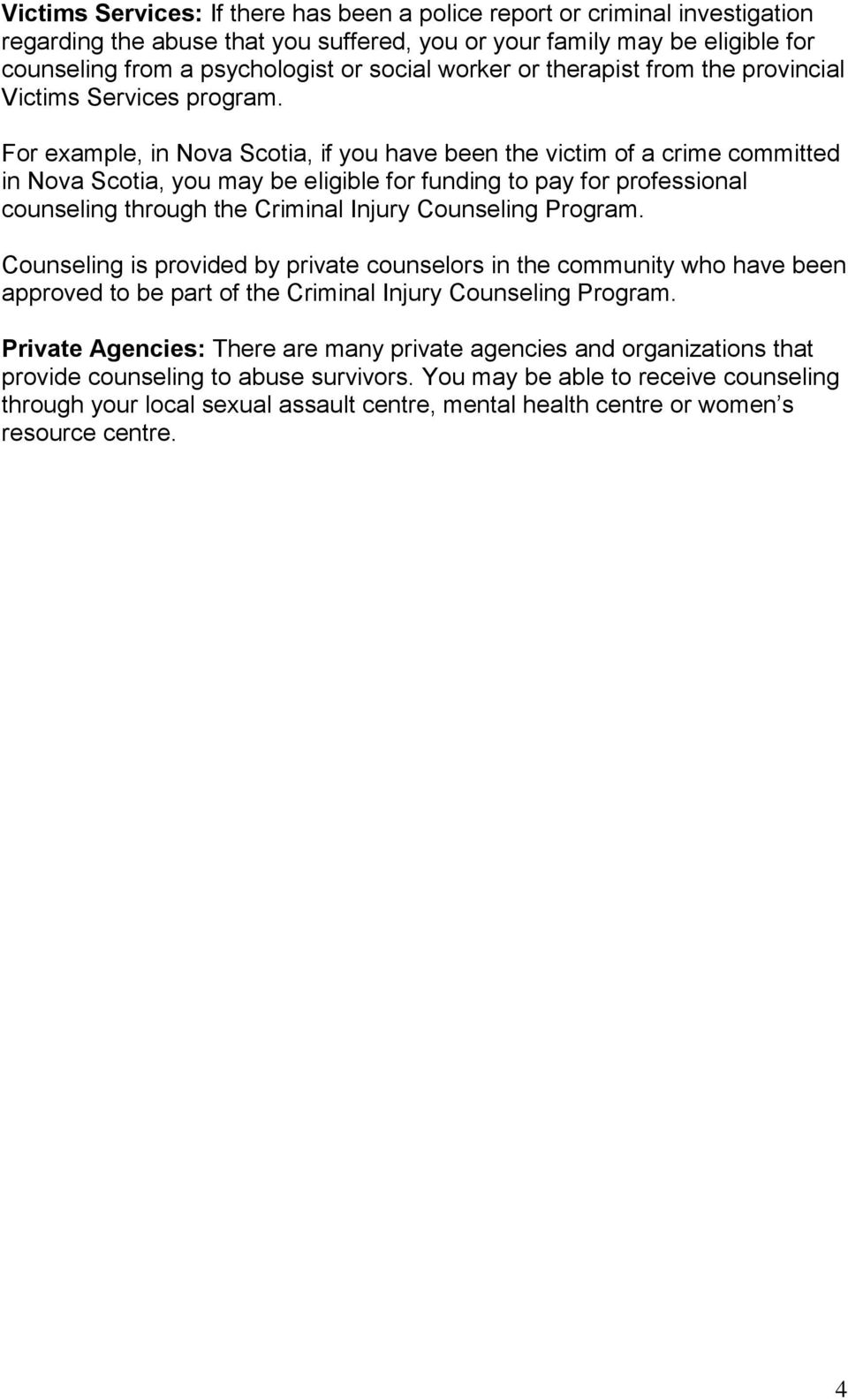 For example, in Nova Scotia, if you have been the victim of a crime committed in Nova Scotia, you may be eligible for funding to pay for professional counseling through the Criminal Injury Counseling