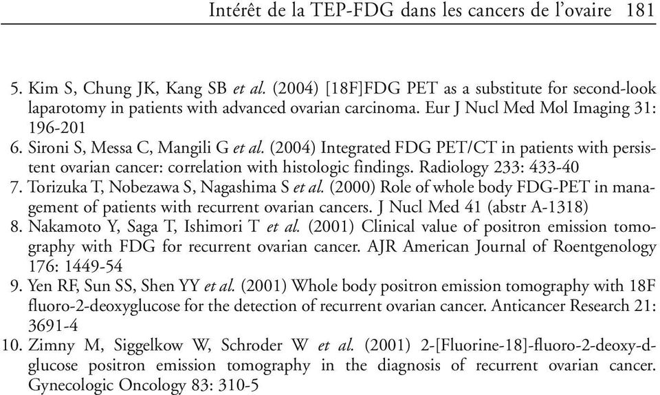 Radiology 233: 433-40 7. Torizuka T, Nobezawa S, Nagashima S et al. (2000) Role of whole body FDG-PET in management of patients with recurrent ovarian cancers. J Nucl Med 41 (abstr A-1318) 8.