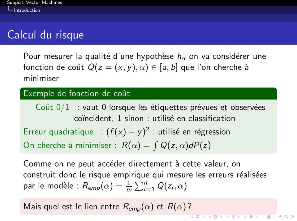 quadratique : (f(x) y) 2 : utilisé en régression On cherche à minimiser : R(α) = Q(z,α)dP(z) Comme on ne peut accéder directement à cette valeur, on
