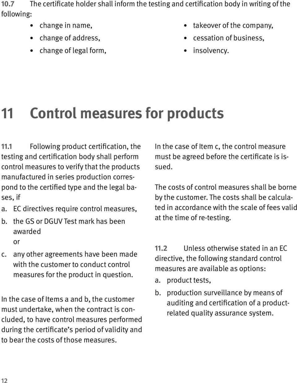 1 Following product certification, the testing and certification body shall perform control measures to verify that the products manufactured in series production correspond to the certified type and