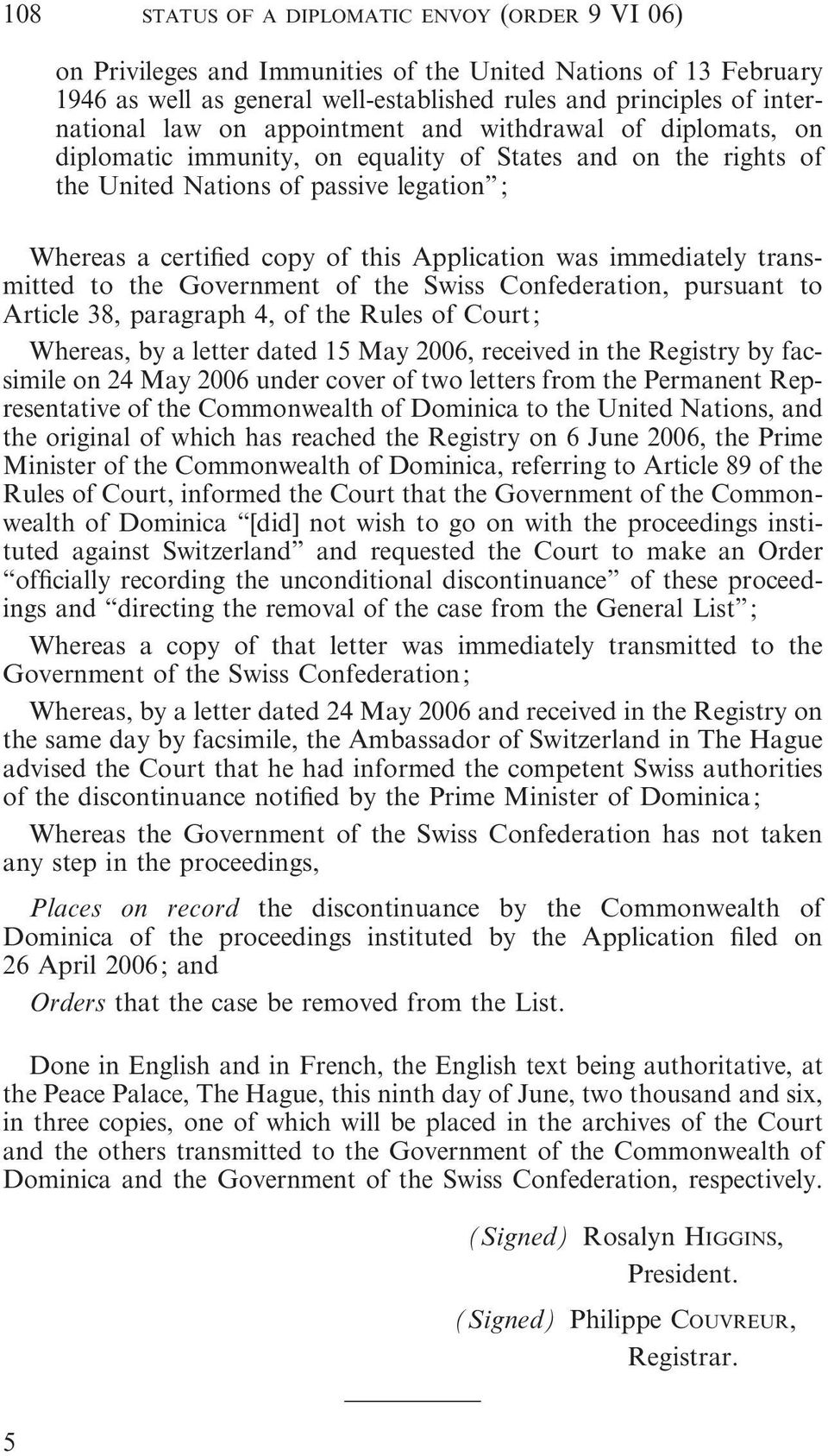 was immediately transmitted to the Government of the Swiss Confederation, pursuant to Article 38, paragraph 4, of the Rules of Court; Whereas, by a letter dated 15 May 2006, received in the Registry