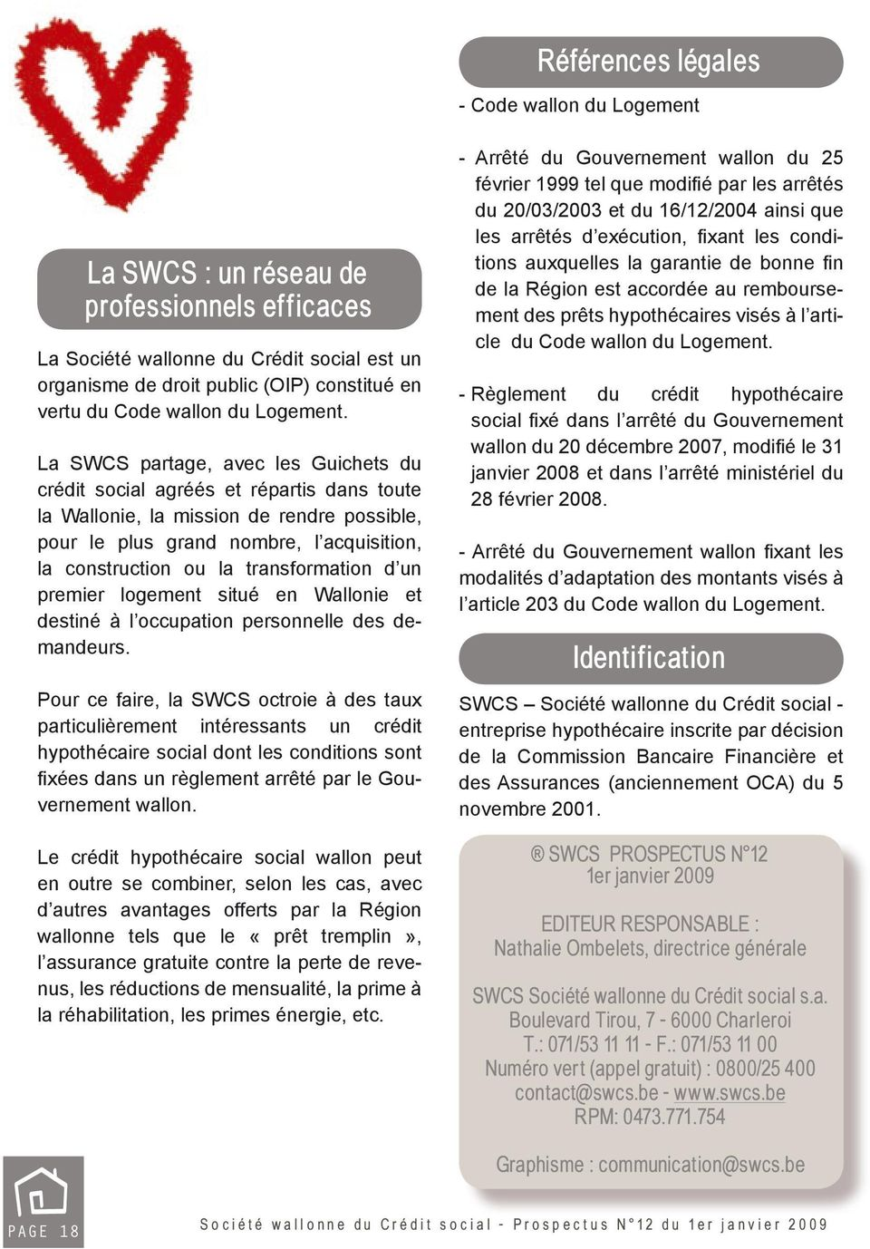La SWCS partage, avec les Guichets du crédit social agréés et répartis dans toute la Wallonie, la mission de rendre possible, pour le plus grand nombre, l acquisition, la construction ou la