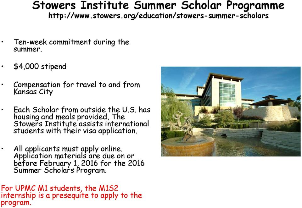 holar from outside the U.S. has housing and meals provided, The Stowers Institute assists international students with their visa application.
