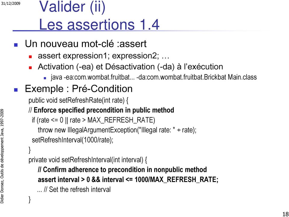 class Exemple : Pré-Condition public void setrefreshrate(int rate) { // Enforce specified precondition in public method if (rate <= 0 rate > MAX_REFRESH_RATE) throw