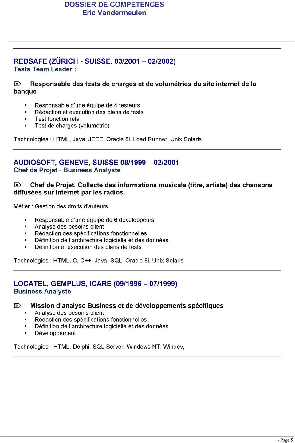 Test fonctionnels Test de charges (volumétrie) Technologies : HTML, Java, JEEE, Oracle 8i, Load Runner, Unix Solaris AUDIOSOFT, GENEVE, SUISSE 08/1999 02/2001 Chef de Projet - Business Analyste Chef