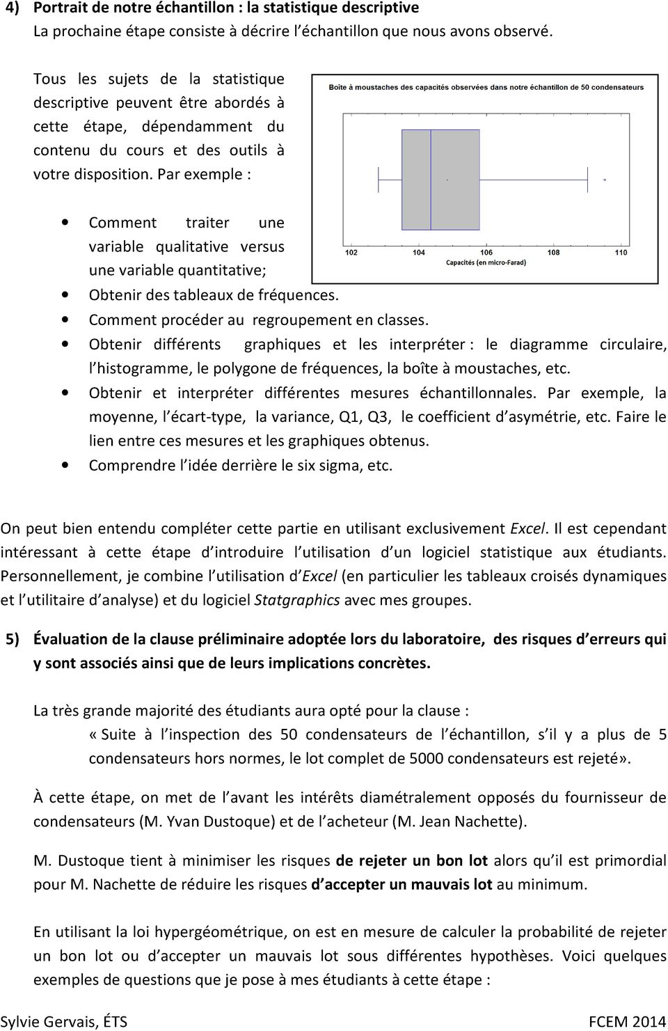 Par exemple : Comment traiter une variable qualitative versus une variable quantitative; Obtenir des tableaux de fréquences. Comment procéder au regroupement en classes.