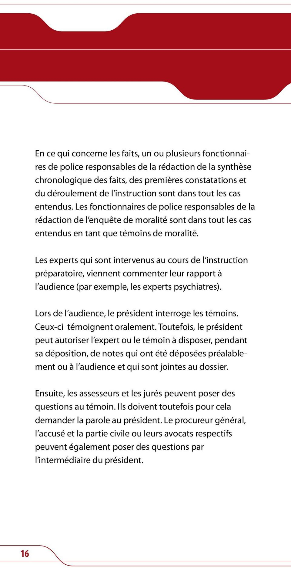 Les experts qui sont intervenus au cours de l instruction préparatoire, viennent commenter leur rapport à l audience (par exemple, les experts psychiatres).