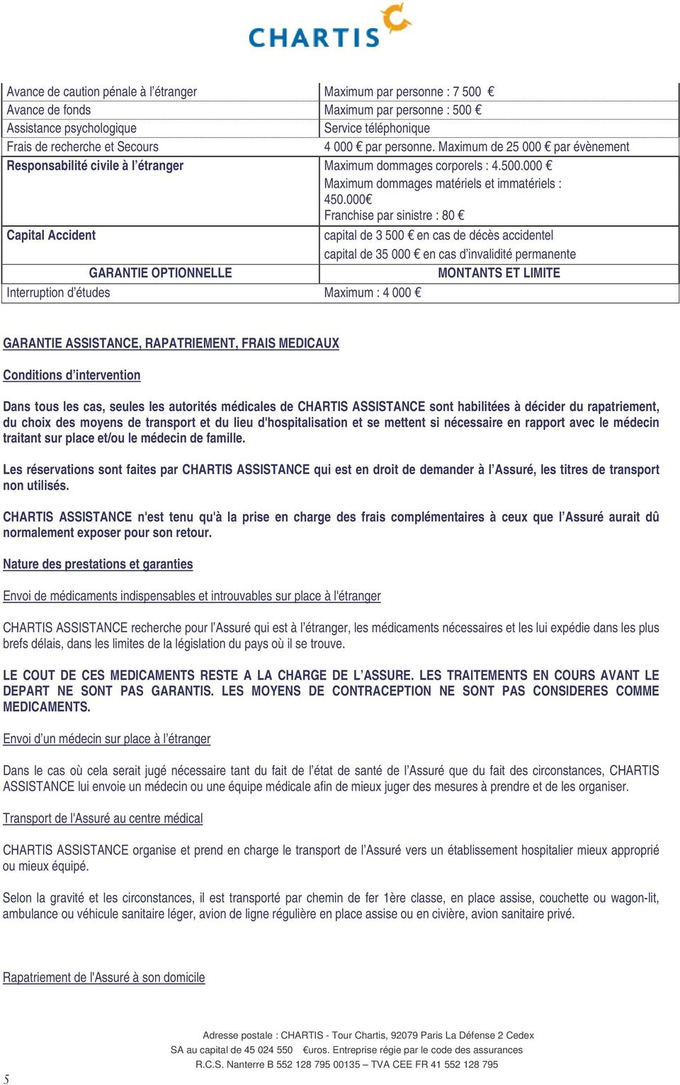 000 Franchise par sinistre : 80 Capital Accident capital de 3 500 en cas de décès accidentel capital de 35 000 en cas d invalidité permanente GARANTIE OPTIONNELLE MONTANTS ET LIMITE Interruption d