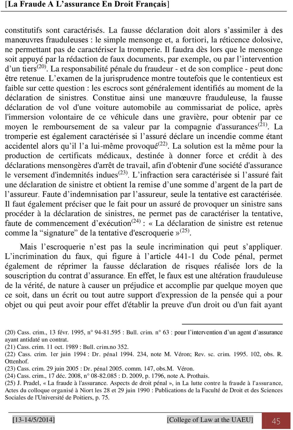 Il faudra dès lors que le mensonge soit appuyé par la rédaction de faux documents, par exemple, ou par l intervention d un tiers (20).