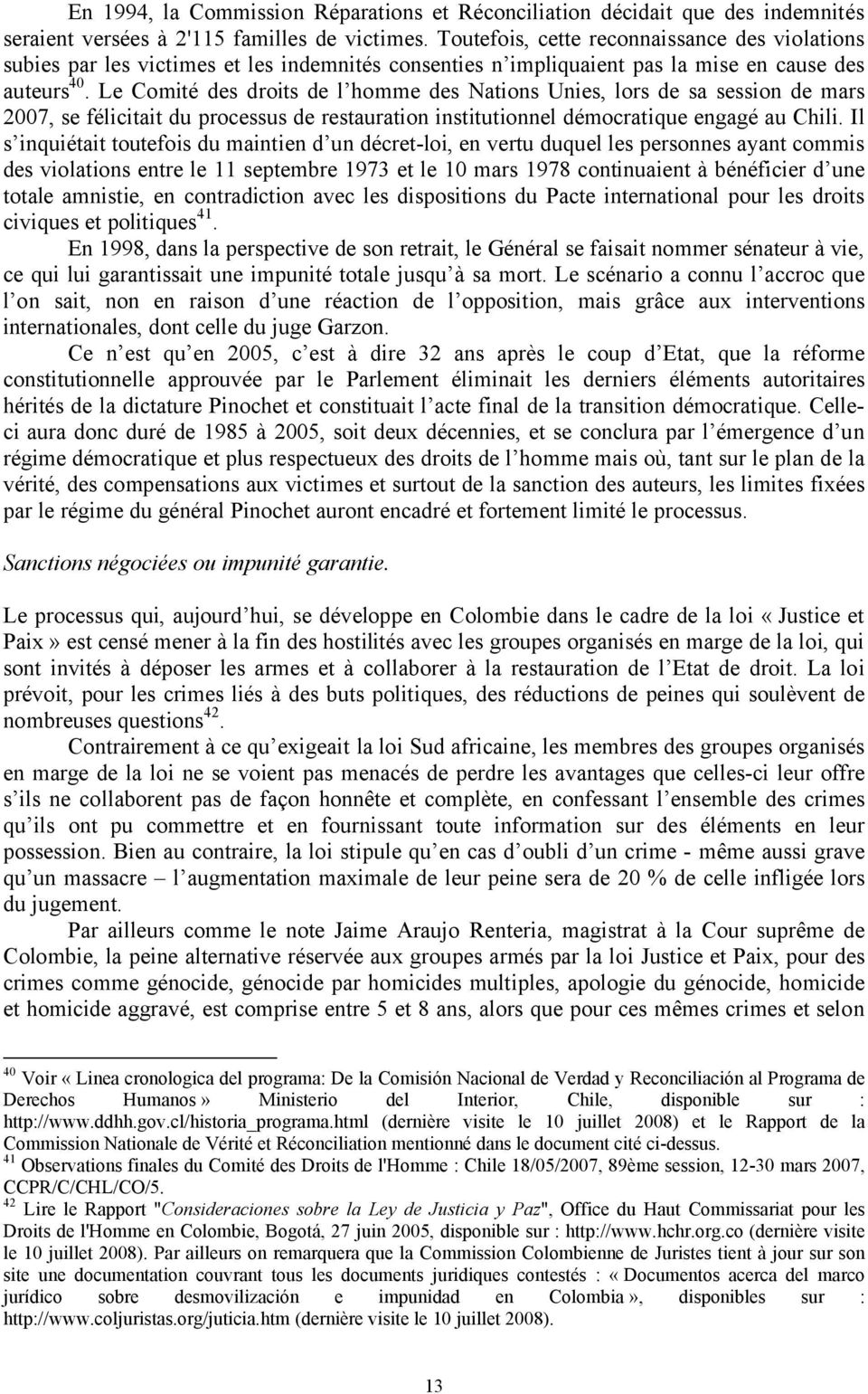 Le Comité des droits de l homme des Nations Unies, lors de sa session de mars 2007, se félicitait du processus de restauration institutionnel démocratique engagé au Chili.