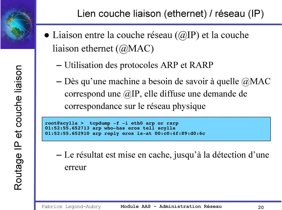 sur le réseau physique root@scylla > tcpdump -f -i eth0 arp or rarp 01:52:55.652713 arp who-has eros tell scylla 01:52:55.