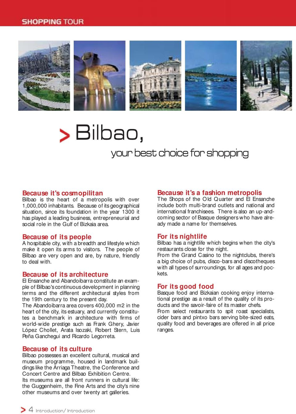Because of its people A hospitable city, with a breadth and lifestyle which make it open its arms to visitors. The people of Bilbao are very open and are, by nature, friendly to deal with.