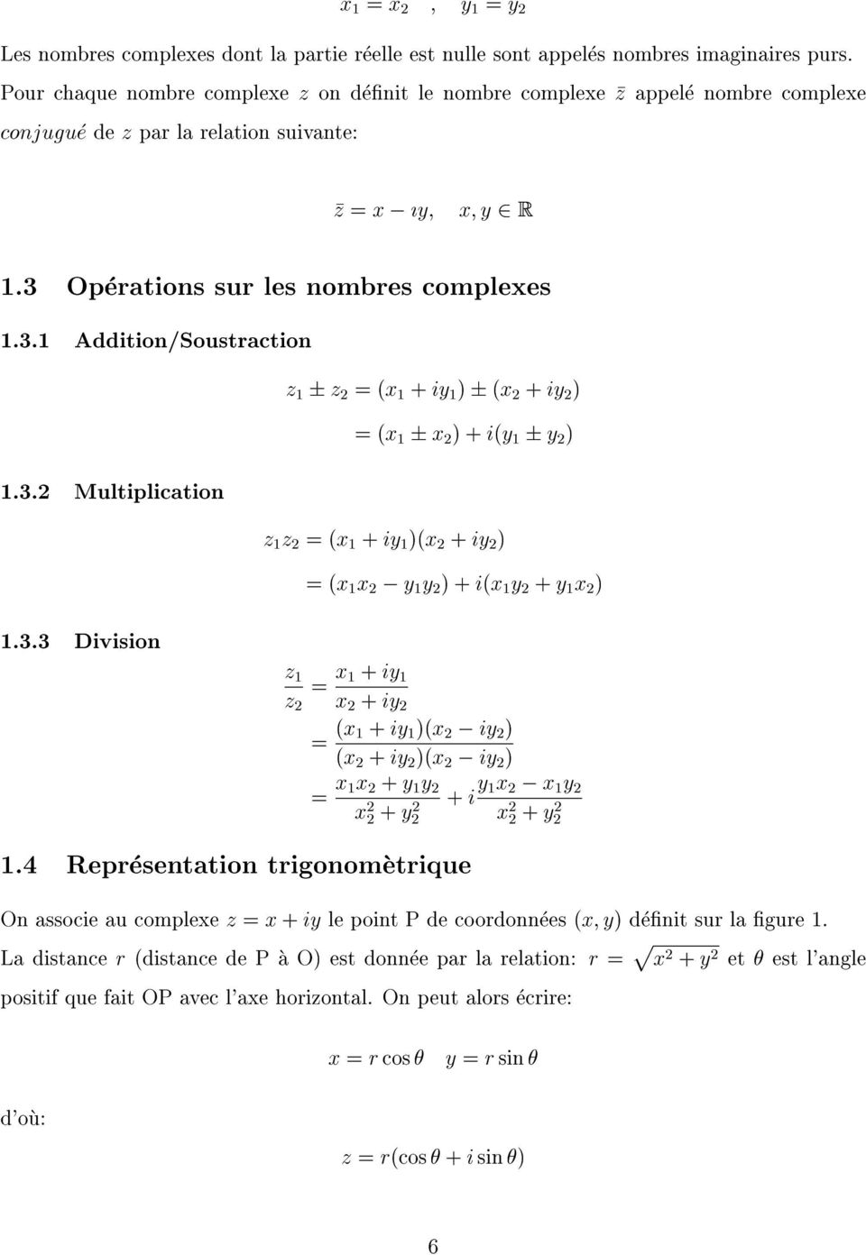 Operationssurlesnombrescomplexes 1.3.1 Addition/Soustraction z 1 z2=(x1+iy1) (x2+iy2) =(x1 x2)+i(y1 y2) 1.3.2 Multiplication z1z2=(x1+iy1)(x2+iy2) =(x1x2 y1y2)+i(x1y2+y1x2) 1.3.3 Division z2=x1+iy1 z1 =(x1+iy1)(x2 x2+iy2 iy2) (x2+iy2)(x2 iy2) =x1x2+y1y2 x2+y2 +iy1x2 x2+y2 x1y2 1.