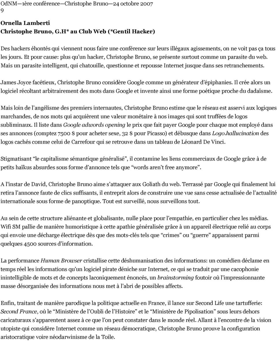 Mais un parasite intelligent, qui chatouille, questionne et repousse Internet jusque dans ses retranchements. James Joyce facétieux, Christophe Bruno considère Google comme un générateur d épiphanies.