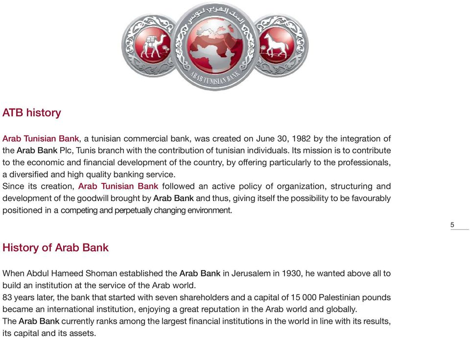 Since its creation, Arab Tunisian Bank followed an active policy of organization, structuring and development of the goodwill brought by Arab Bank and thus, giving itself the possibility to be