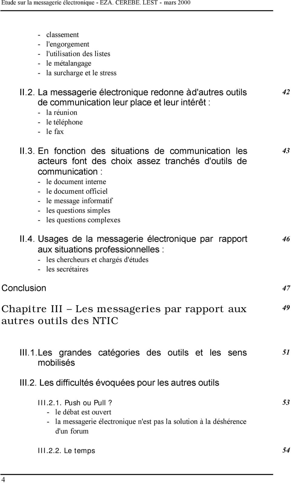 En fonction des situations de communication les acteurs font des choix assez tranchés d'outils de communication : - le document interne - le document officiel - le message informatif - les questions